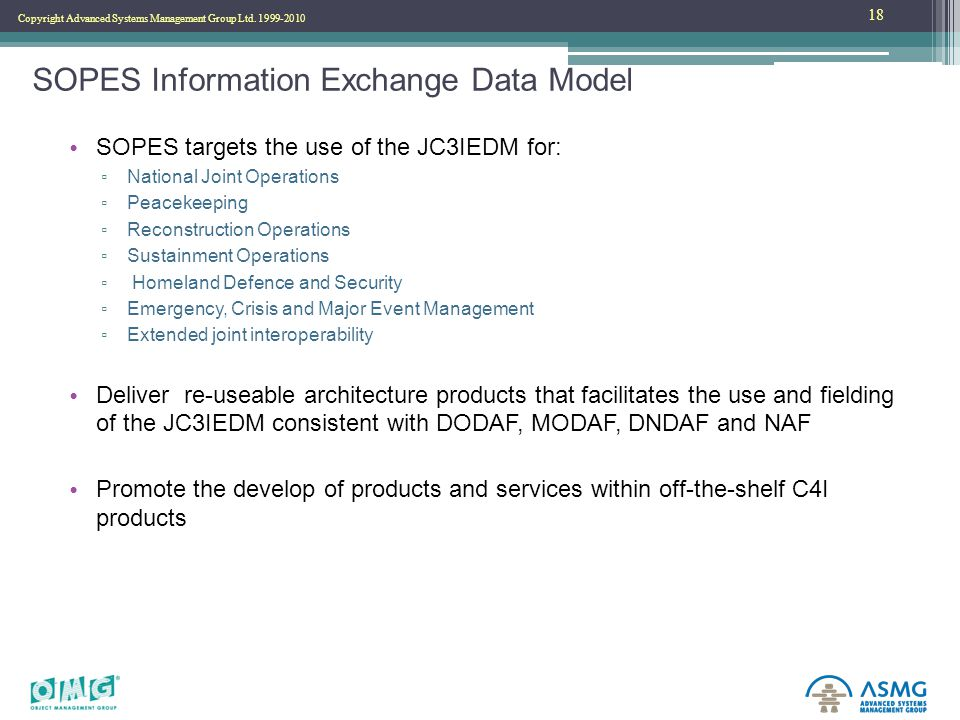 Copyright Advanced Systems Management Group Ltd. 1999-2010 SOPES Information Exchange Data Model SOPES targets the use of the JC3IEDM for: ▫ National