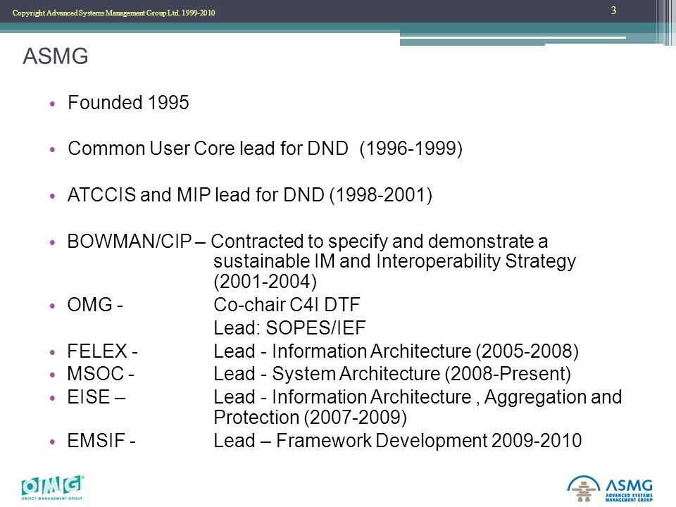 Copyright Advanced Systems Management Group Ltd. 1999-2010 ASMG Founded 1995 Common User Core lead for DND (1996-1999) ATCCIS and MIP lead for DND (19
