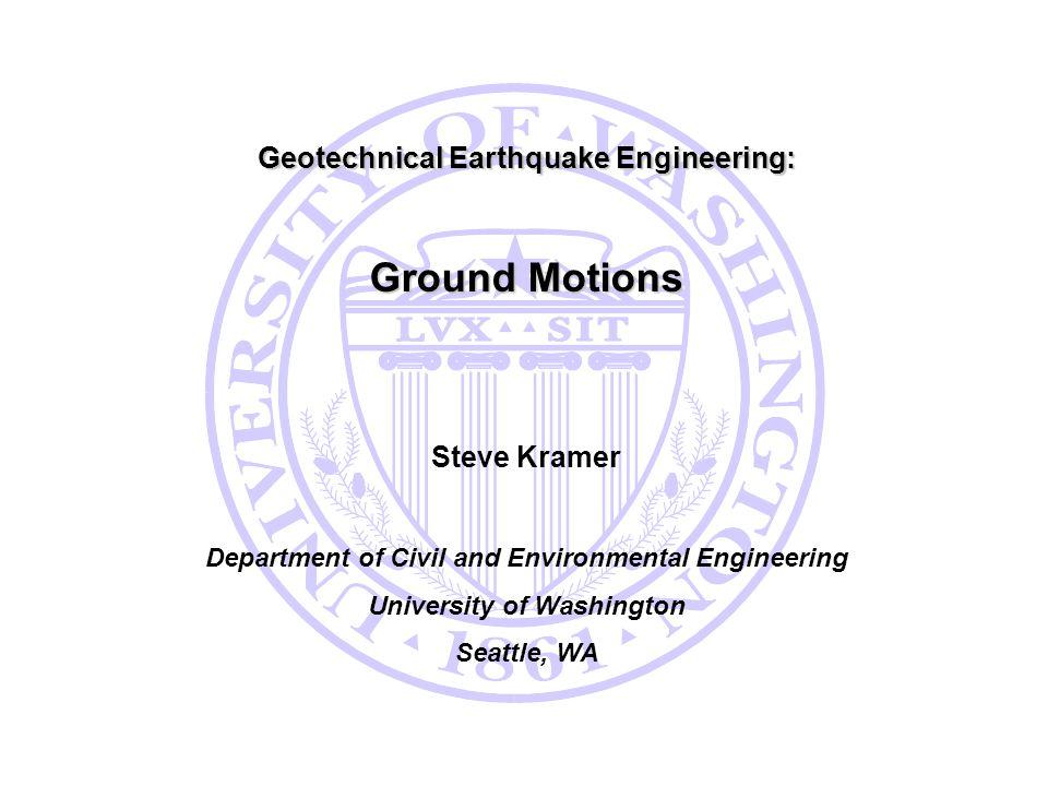 Geotechnical Earthquake Engineering: Ground Motions Steve Kramer Department of Civil and Environmental Engineering University of Washington Seattle, W