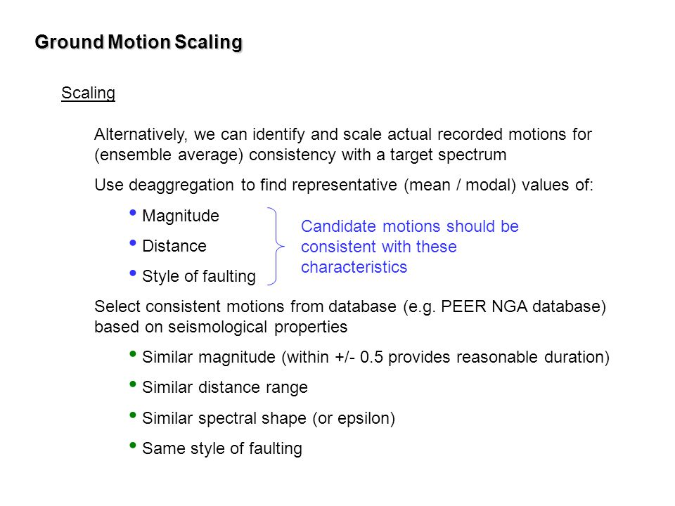 Ground Motion Scaling Scaling Alternatively, we can identify and scale actual recorded motions for (ensemble average) consistency with a target spectr