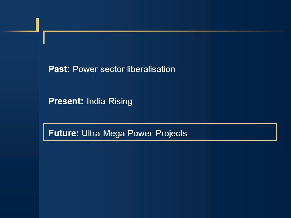 Past: Power sector liberalisation Present: India Rising Future: Ultra Mega Power Projects