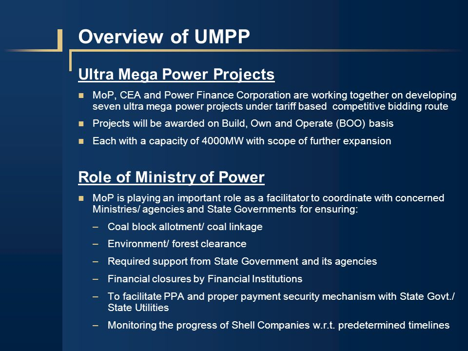 Overview of UMPP Ultra Mega Power Projects MoP, CEA and Power Finance Corporation are working together on developing seven ultra mega power projects under tariff based competitive bidding route Projects will be awarded on Build, Own and Operate (BOO) basis Each with a capacity of 4000MW with scope of further expansion Role of Ministry of Power MoP is playing an important role as a facilitator to coordinate with concerned Ministries/ agencies and State Governments for ensuring: –Coal block allotment/ coal linkage –Environment/ forest clearance –Required support from State Government and its agencies –Financial closures by Financial Institutions –To facilitate PPA and proper payment security mechanism with State Govt./ State Utilities –Monitoring the progress of Shell Companies w.r.t.