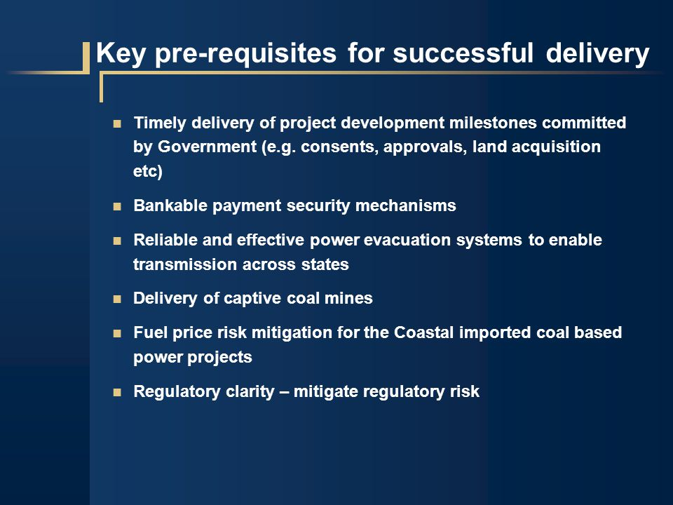 Key pre-requisites for successful delivery Timely delivery of project development milestones committed by Government (e.g.
