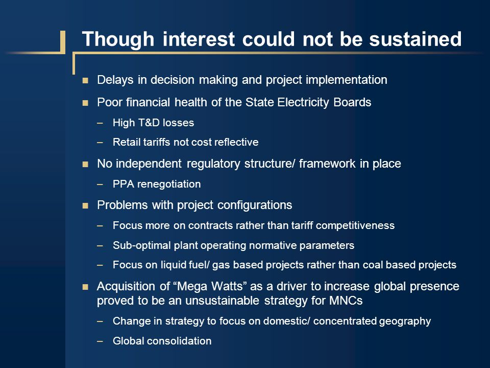 Delays in decision making and project implementation Poor financial health of the State Electricity Boards –High T&D losses –Retail tariffs not cost reflective No independent regulatory structure/ framework in place –PPA renegotiation Problems with project configurations –Focus more on contracts rather than tariff competitiveness –Sub-optimal plant operating normative parameters –Focus on liquid fuel/ gas based projects rather than coal based projects Acquisition of Mega Watts as a driver to increase global presence proved to be an unsustainable strategy for MNCs –Change in strategy to focus on domestic/ concentrated geography –Global consolidation Though interest could not be sustained
