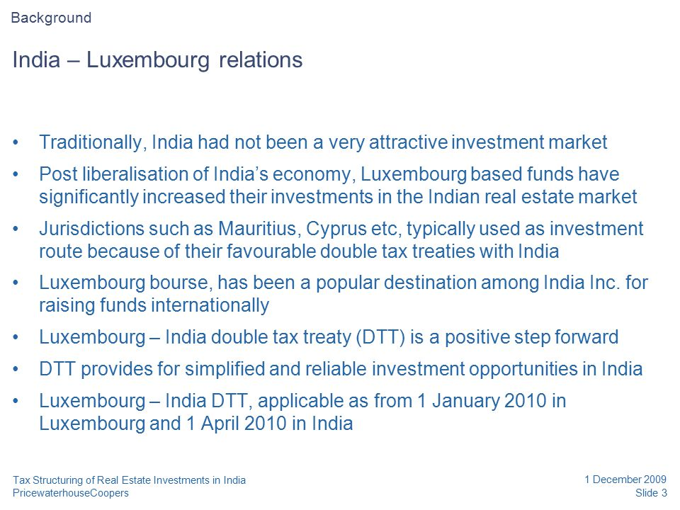 PricewaterhouseCoopers 1 December 2009 Slide 3 Tax Structuring of Real Estate Investments in India India – Luxembourg relations Traditionally, India had not been a very attractive investment market Post liberalisation of India's economy, Luxembourg based funds have significantly increased their investments in the Indian real estate market Jurisdictions such as Mauritius, Cyprus etc, typically used as investment route because of their favourable double tax treaties with India Luxembourg bourse, has been a popular destination among India Inc.