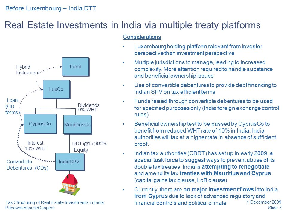 PricewaterhouseCoopers 1 December 2009 Slide 7 Tax Structuring of Real Estate Investments in India Real Estate Investments in India via multiple treaty platforms Before Luxembourg – India DTT Considerations Luxembourg holding platform relevant from investor perspective than investment perspective Multiple jurisdictions to manage, leading to increased complexity.