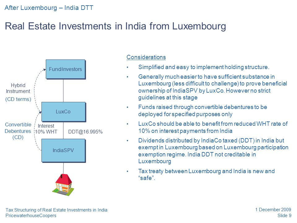PricewaterhouseCoopers 1 December 2009 Slide 9 Tax Structuring of Real Estate Investments in India After Luxembourg – India DTT Real Estate Investments in India from Luxembourg LuxCo IndiaSPV Fund/investors Hybrid Instrument DDT@16.995% Interest 10% WHT (CD terms) Convertible Debentures (CD) Considerations Simplified and easy to implement holding structure.