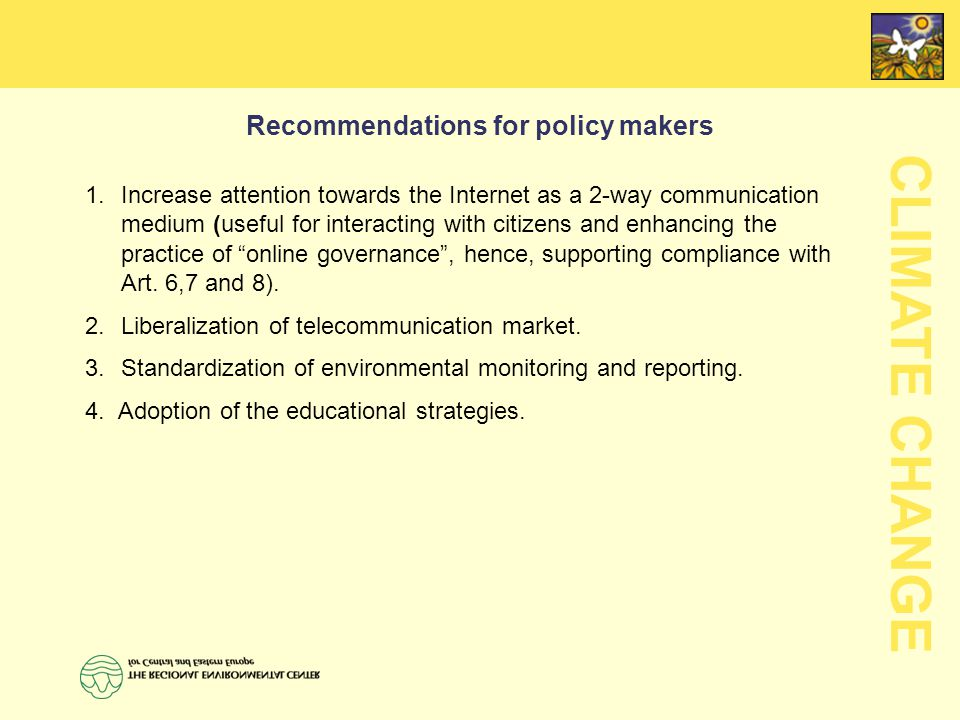 CLIMATE CHANGE Recommendations for policy makers  Increase attention towards the Internet as a 2-way communication medium (useful for interacting with citizens and enhancing the practice of online governance , hence, supporting compliance with Art.