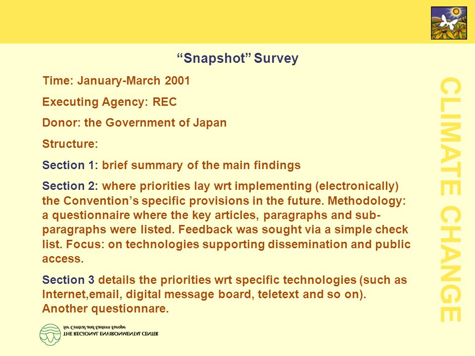 CLIMATE CHANGE Snapshot Survey Time: January-March 2001 Executing Agency: REC Donor: the Government of Japan Structure: Section 1: brief summary of the main findings Section 2: where priorities lay wrt implementing (electronically) the Convention's specific provisions in the future.