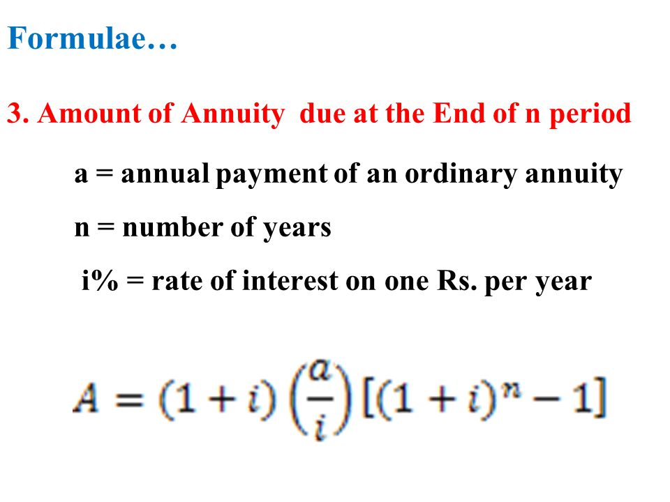 Formulae… 3. Amount of Annuity due at the End of n period a = annual payment of an ordinary annuity n = number of years i% = rate of interest on one R
