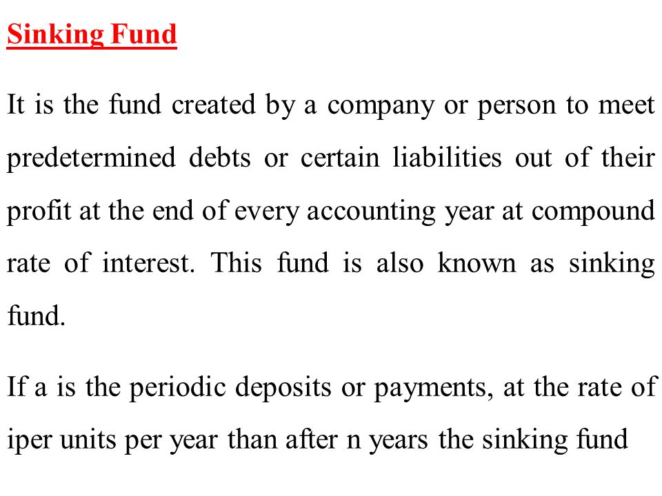 Sinking Fund It is the fund created by a company or person to meet predetermined debts or certain liabilities out of their profit at the end of every accounting year at compound rate of interest.