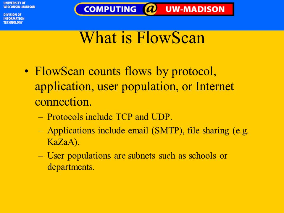 What is FlowScan FlowScan counts flows by protocol, application, user population, or Internet connection. –Protocols include TCP and UDP. –Application