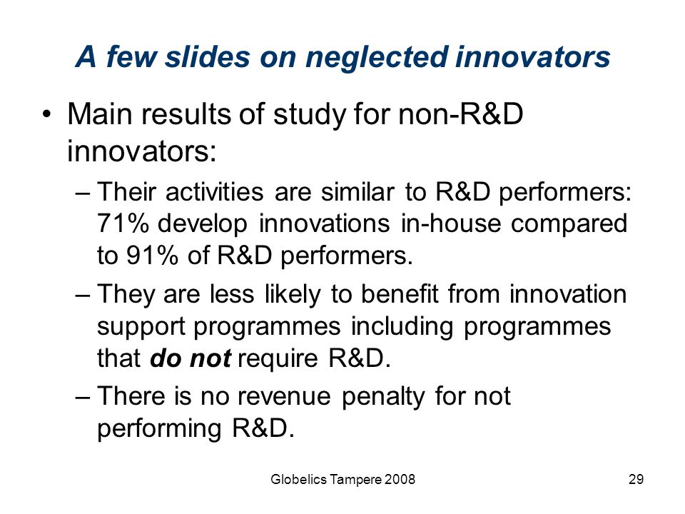 Globelics Tampere 200829 A few slides on neglected innovators Main results of study for non-R&D innovators: –Their activities are similar to R&D perfo