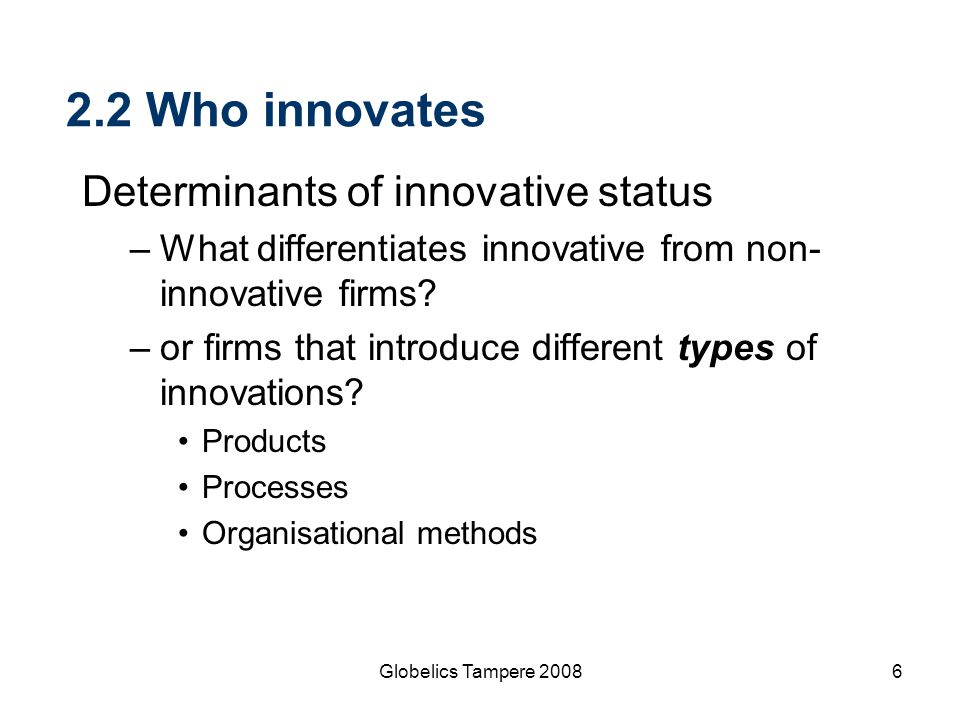 6 2.2 Who innovates Determinants of innovative status –What differentiates innovative from non- innovative firms? –or firms that introduce different t