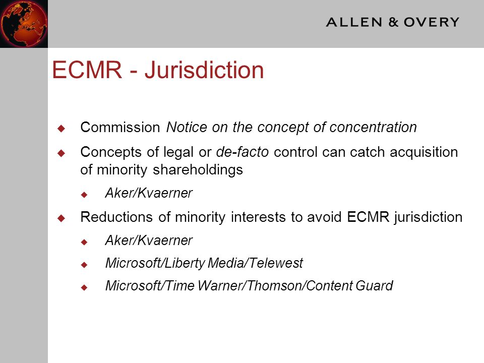 ECMR - Substantive assessment  Substantive assessment of minority interests under the ECMR – main examples  the acquisition of a minority shareholding is the transaction being notified  when the target holds a minority interest in a competitor  In the latter scenario, the Commission looks beyond control to structural links and influence over third party competitor via the minority holding  Examples: AXA/GRE, Nordbanken/Postgirot, Thyssen Krupp, Exxon/Mobil, Volvo/Renault