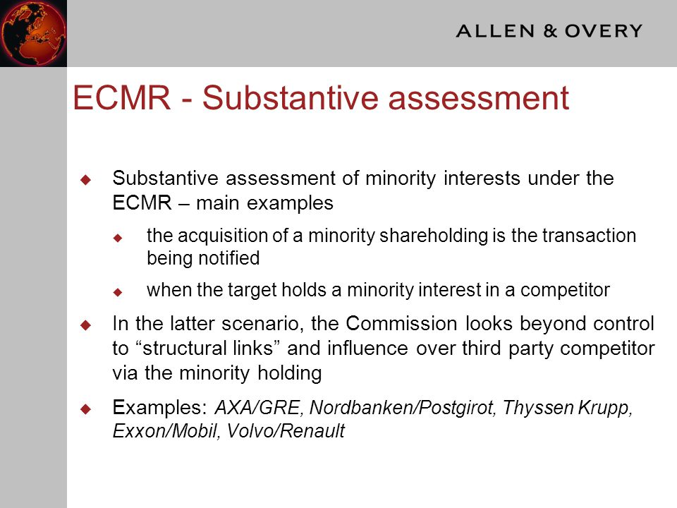 ECMR - Substantive assessment  Substantive assessment of minority interests under the ECMR – main examples  the acquisition of a minority shareholding is the transaction being notified  when the target holds a minority interest in a competitor  In the latter scenario, the Commission looks beyond control to structural links and influence over third party competitor via the minority holding  Examples: AXA/GRE, Nordbanken/Postgirot, Thyssen Krupp, Exxon/Mobil, Volvo/Renault