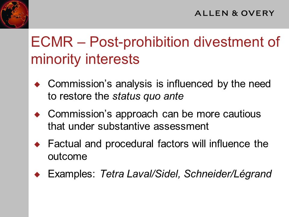 ECMR – Post-prohibition divestment of minority interests  Commission's analysis is influenced by the need to restore the status quo ante  Commission's approach can be more cautious that under substantive assessment  Factual and procedural factors will influence the outcome  Examples: Tetra Laval/Sidel, Schneider/Légrand