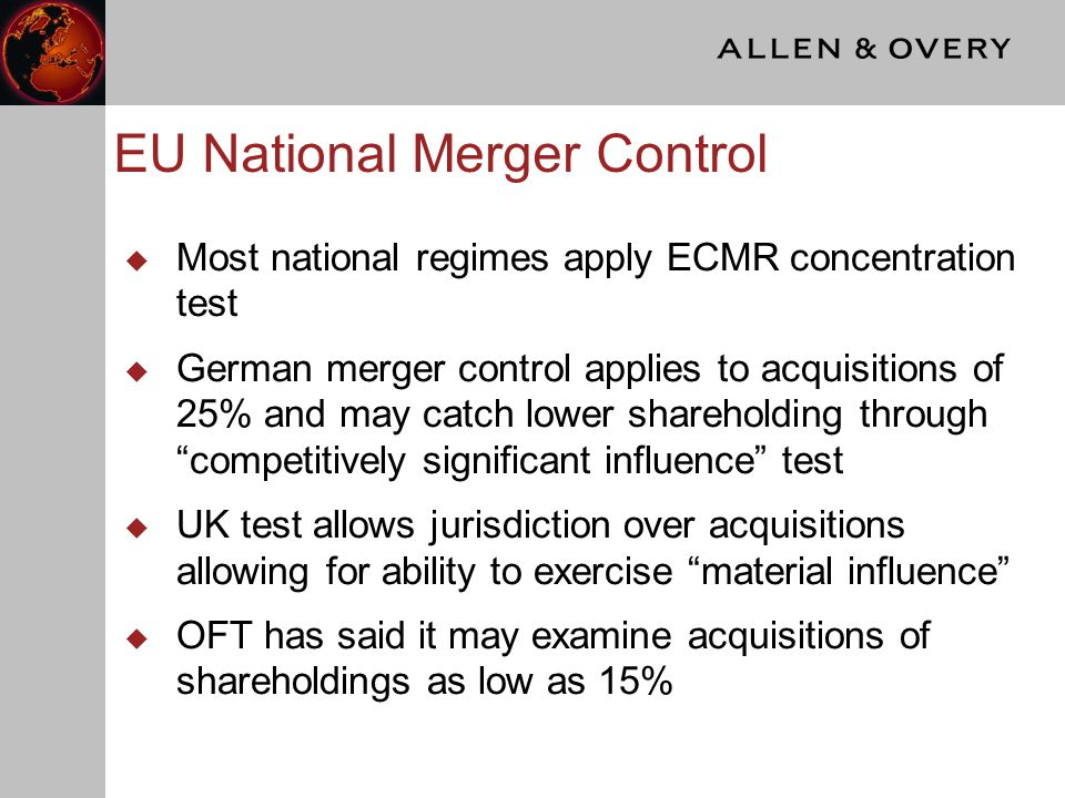 EU National Merger Control  Most national regimes apply ECMR concentration test  German merger control applies to acquisitions of 25% and may catch lower shareholding through competitively significant influence test  UK test allows jurisdiction over acquisitions allowing for ability to exercise material influence  OFT has said it may examine acquisitions of shareholdings as low as 15%