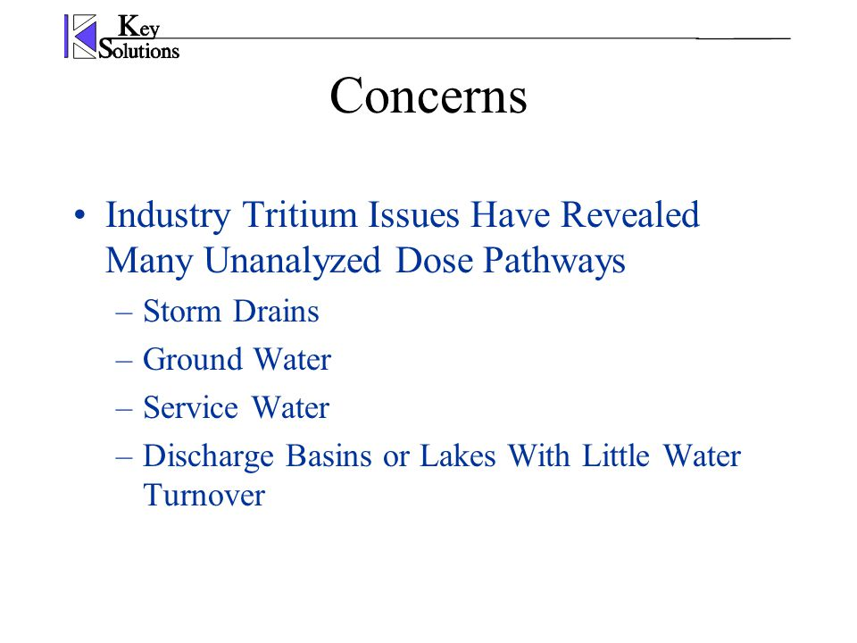 Concerns Industry Tritium Issues Have Revealed Many Unanalyzed Dose Pathways –Storm Drains –Ground Water –Service Water –Discharge Basins or Lakes Wit