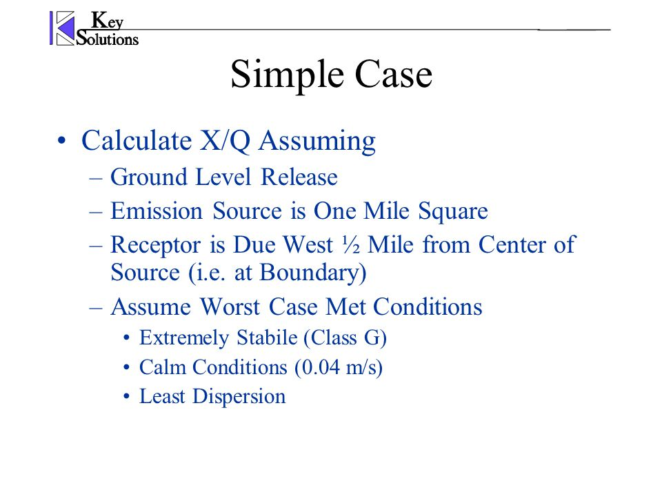 Simple Case Calculate X/Q Assuming –Ground Level Release –Emission Source is One Mile Square –Receptor is Due West ½ Mile from Center of Source (i.e.