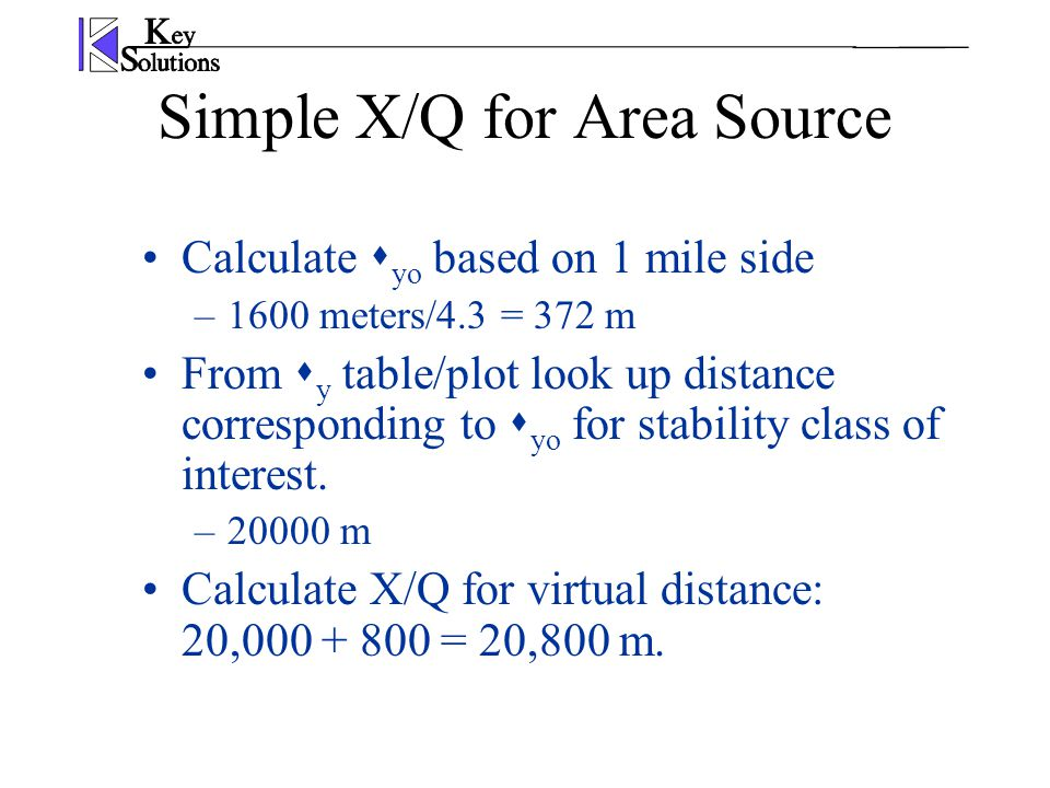 Simple X/Q for Area Source Calculate  yo based on 1 mile side –1600 meters/4.3 = 372 m From  y table/plot look up distance corresponding to  yo for