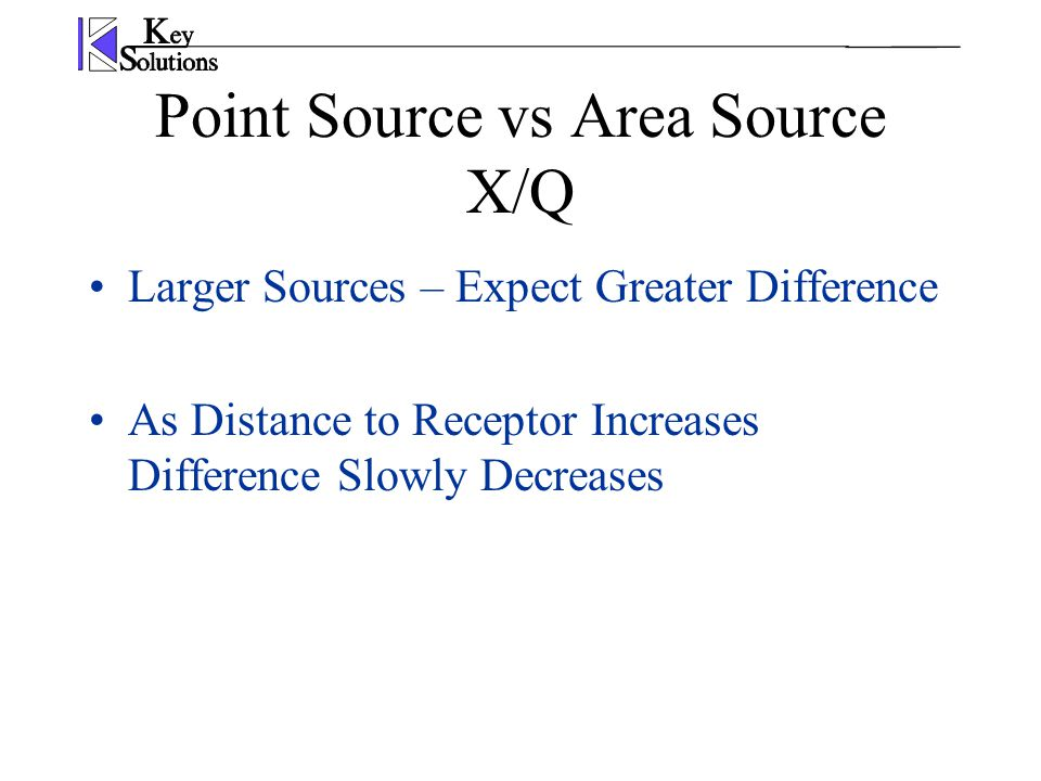 Point Source vs Area Source X/Q Larger Sources – Expect Greater Difference As Distance to Receptor Increases Difference Slowly Decreases