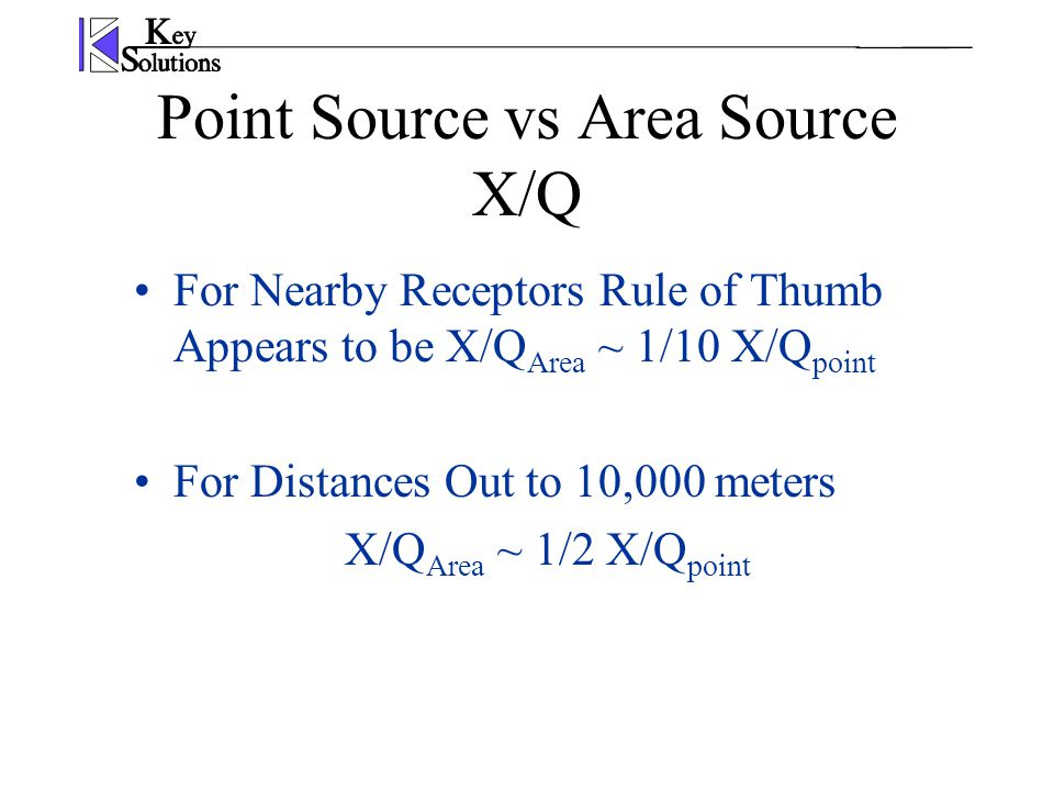Point Source vs Area Source X/Q For Nearby Receptors Rule of Thumb Appears to be X/Q Area ~ 1/10 X/Q point For Distances Out to 10,000 meters X/Q Area
