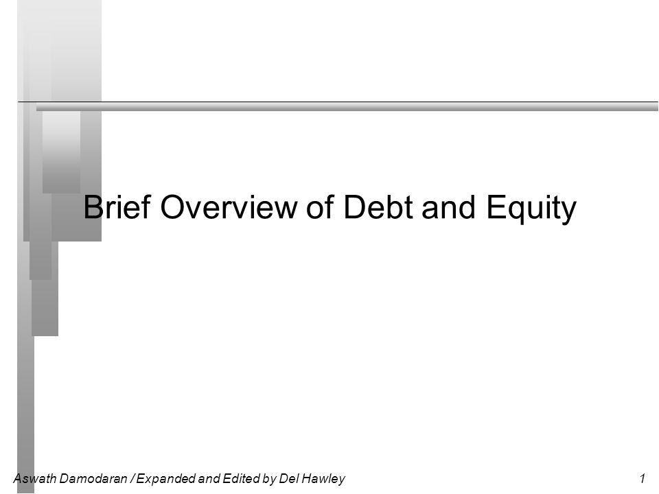 Aswath Damodaran / Expanded and Edited by Del Hawley2 The Only Two Choices for Financing Debt (Leverage) The essence of debt is that you promise to make fixed payments in the future (interest payments and repaying principal).
