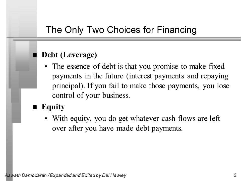 Aswath Damodaran / Expanded and Edited by Del Hawley2 The Only Two Choices for Financing Debt (Leverage) The essence of debt is that you promise to ma
