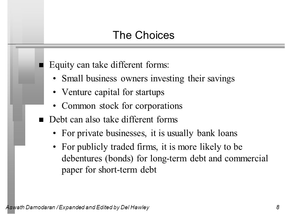 Aswath Damodaran / Expanded and Edited by Del Hawley9 Compare Advantages and Disadvantages of Debt Advantages of Debt Interest is tax-subsidized  Low cost Increases upside variability of cashflows to equity Adds discipline to management Disadvantages of Debt Possibility of bankruptcy/financial distress Increases downside variability of cashflows to equity Agency costs are incurred Loss of future flexibility