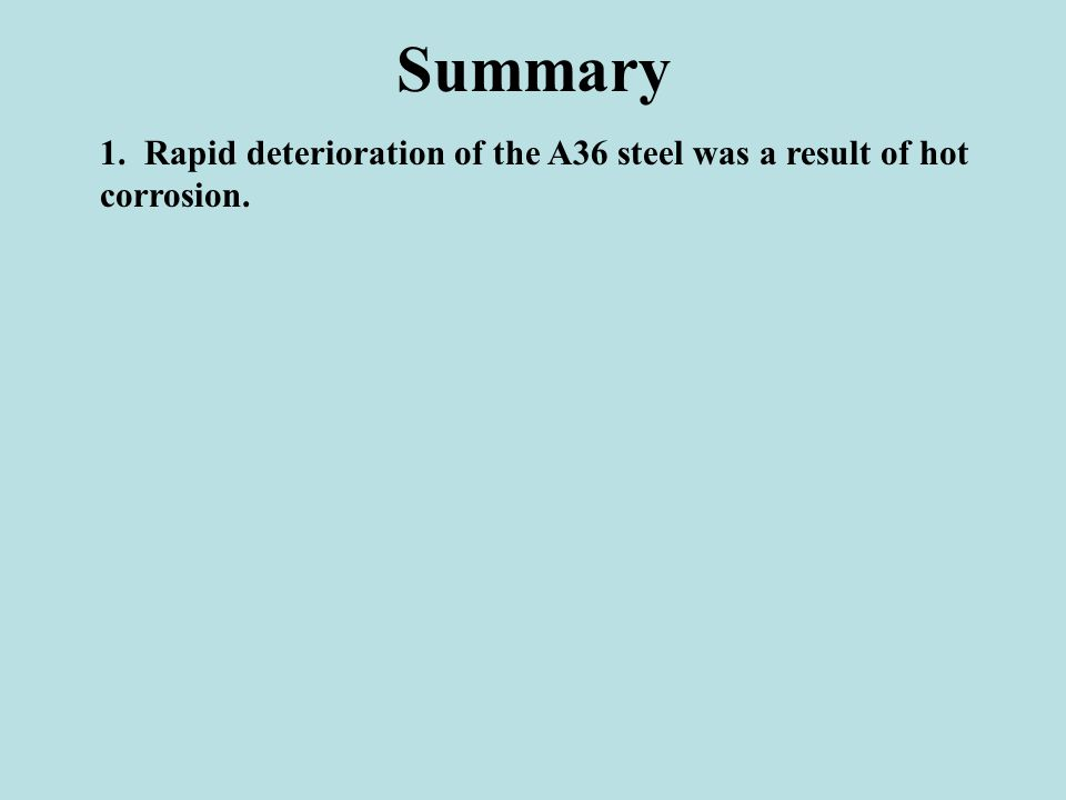 Summary 1. Rapid deterioration of the A36 steel was a result of hot corrosion.