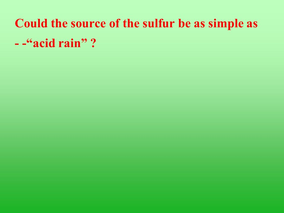 "Could the source of the sulfur be as simple as - -""acid rain"" ?"