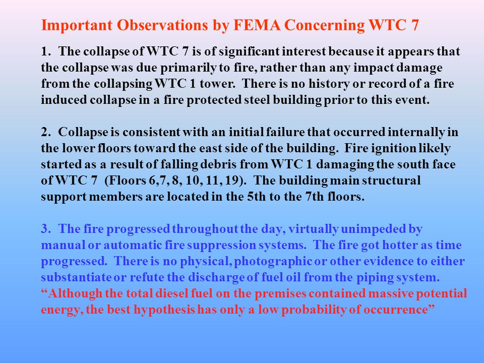 Important Observations by FEMA Concerning WTC 7 1. The collapse of WTC 7 is of significant interest because it appears that the collapse was due prima