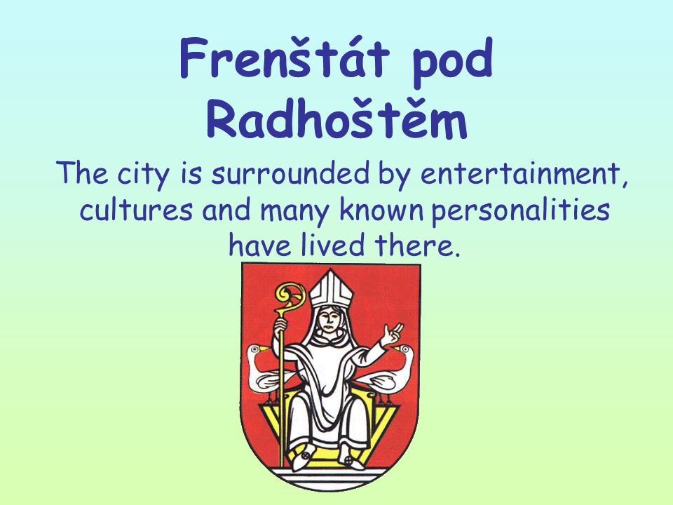 Frenštát pod Radhoštěm The city is surrounded by entertainment, cultures and many known personalities have lived there.