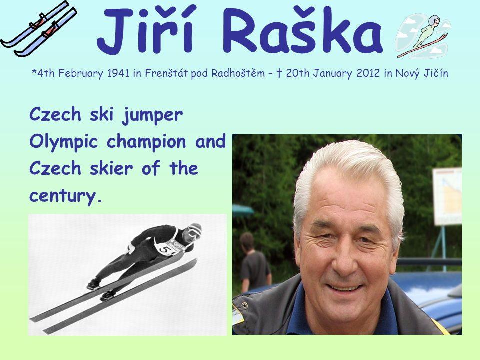 Jiří Raška *4th February 1941 in Frenštát pod Radhoštěm – † 20th January 2012 in Nový Jičín Czech ski jumper Olympic champion and Czech skier of the century.