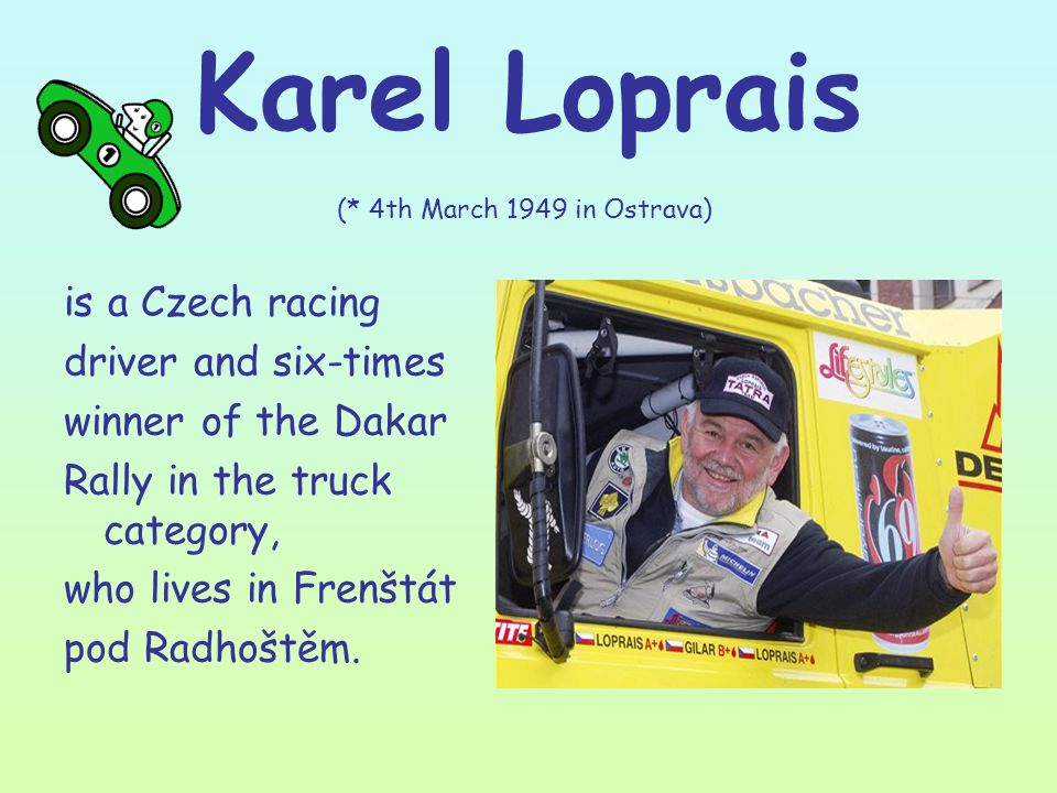 Karel Loprais (* 4th March 1949 in Ostrava) is a Czech racing driver and six-times winner of the Dakar Rally in the truck category, who lives in Frenštát pod Radhoštěm.