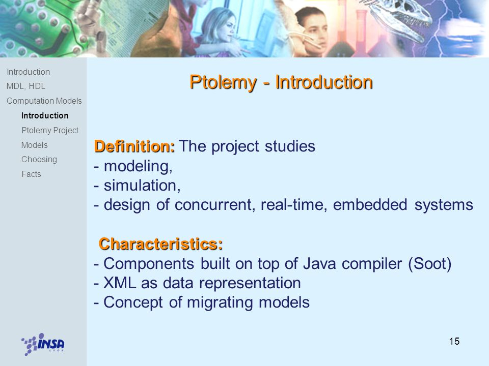 15 Definition: Definition: The project studies - modeling, - simulation, - design of concurrent, real-time, embedded systems Characteristics: - Components built on top of Java compiler (Soot) - XML as data representation - Concept of migrating models Ptolemy - Introduction Introduction MDL, HDL Computation Models Introduction Ptolemy Project Models Choosing Facts