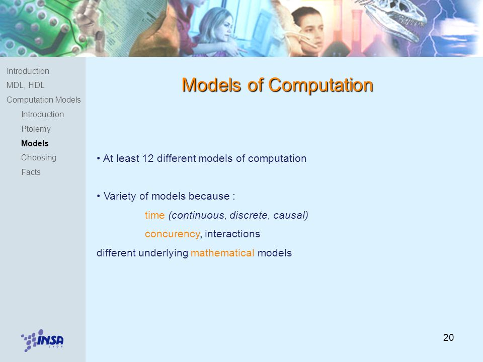 20 Models of Computation At least 12 different models of computation Variety of models because : time (continuous, discrete, causal) concurency, interactions different underlying mathematical models Introduction MDL, HDL Computation Models Introduction Ptolemy Models Choosing Facts