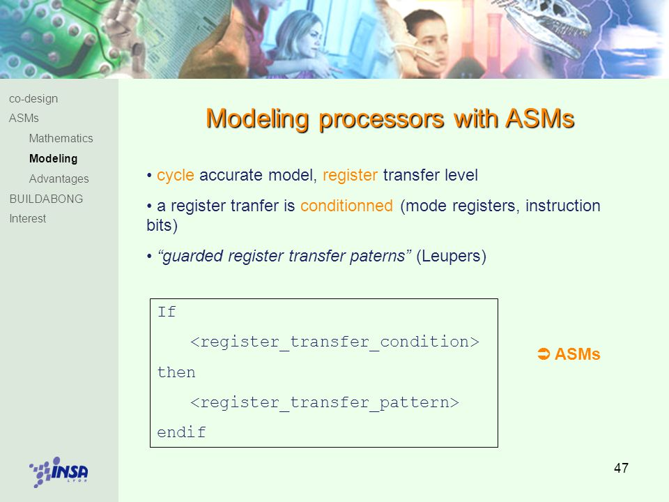 47 Modeling processors with ASMs co-design ASMs Mathematics Modeling Advantages BUILDABONG Interest cycle accurate model, register transfer level a register tranfer is conditionned (mode registers, instruction bits) guarded register transfer paterns (Leupers) If then endif  ASMs