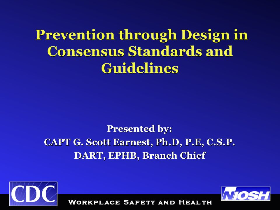 Prevention through Design in Consensus Standards and Guidelines Presented by: CAPT G.