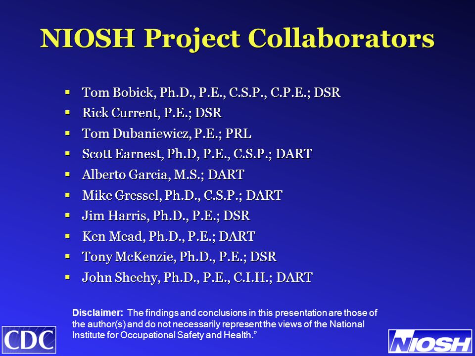 NIOSH Project Collaborators  Tom Bobick, Ph.D., P.E., C.S.P., C.P.E.; DSR  Rick Current, P.E.; DSR  Tom Dubaniewicz, P.E.; PRL  Scott Earnest, Ph.D, P.E., C.S.P.; DART  Alberto Garcia, M.S.; DART  Mike Gressel, Ph.D., C.S.P.; DART  Jim Harris, Ph.D., P.E.; DSR  Ken Mead, Ph.D., P.E.; DART  Tony McKenzie, Ph.D., P.E.; DSR  John Sheehy, Ph.D., P.E., C.I.H.; DART  Tom Bobick, Ph.D., P.E., C.S.P., C.P.E.; DSR  Rick Current, P.E.; DSR  Tom Dubaniewicz, P.E.; PRL  Scott Earnest, Ph.D, P.E., C.S.P.; DART  Alberto Garcia, M.S.; DART  Mike Gressel, Ph.D., C.S.P.; DART  Jim Harris, Ph.D., P.E.; DSR  Ken Mead, Ph.D., P.E.; DART  Tony McKenzie, Ph.D., P.E.; DSR  John Sheehy, Ph.D., P.E., C.I.H.; DART Disclaimer: The findings and conclusions in this presentation are those of the author(s) and do not necessarily represent the views of the National Institute for Occupational Safety and Health.