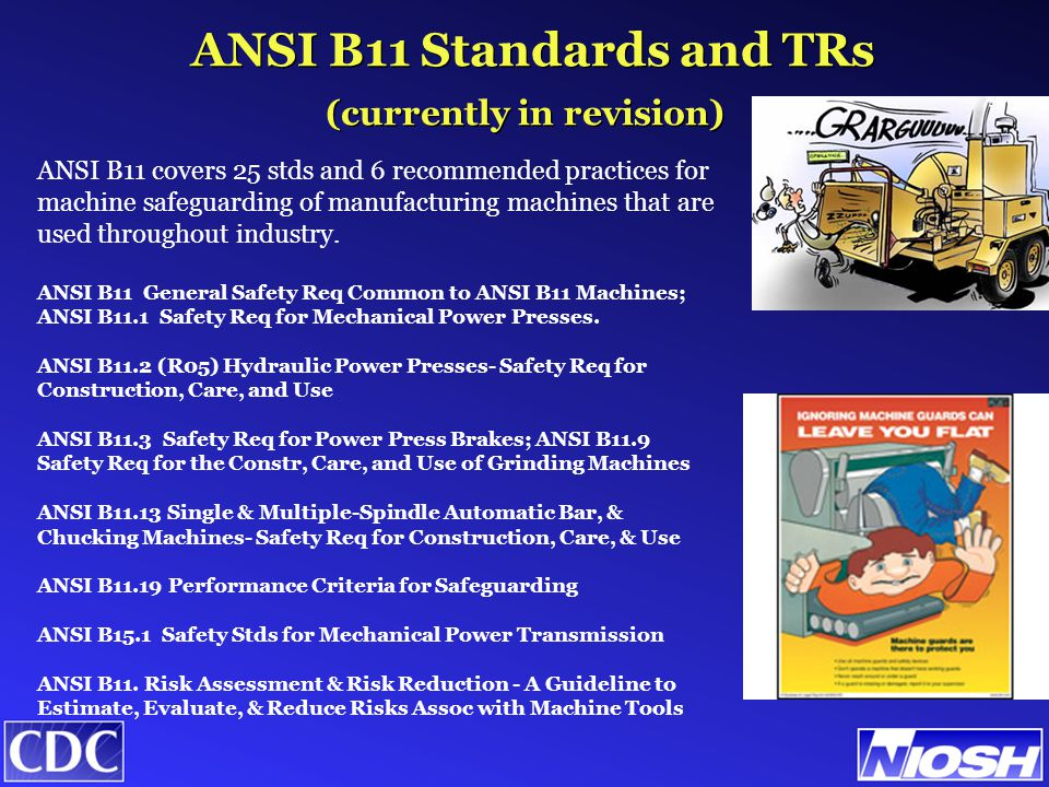 (currently in revision) ANSI B11 covers 25 stds and 6 recommended practices for machine safeguarding of manufacturing machines that are used throughout industry.
