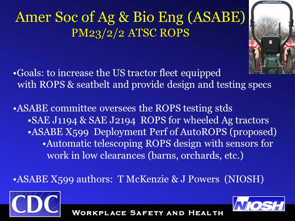 Goals: to increase the US tractor fleet equipped with ROPS & seatbelt and provide design and testing specs ASABE committee oversees the ROPS testing stds SAE J1194 & SAE J2194 ROPS for wheeled Ag tractors ASABE X599 Deployment Perf of AutoROPS (proposed) Automatic telescoping ROPS design with sensors for work in low clearances (barns, orchards, etc.) ASABE X599 authors: T McKenzie & J Powers (NIOSH) Amer Soc of Ag & Bio Eng (ASABE) PM23/2/2 ATSC ROPS