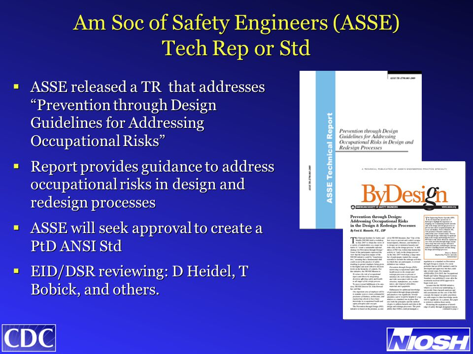 Am Soc of Safety Engineers (ASSE) Tech Rep or Std  ASSE released a TR that addresses Prevention through Design Guidelines for Addressing Occupational Risks  Report provides guidance to address occupational risks in design and redesign processes  ASSE will seek approval to create a PtD ANSI Std  EID/DSR reviewing: D Heidel, T Bobick, and others.