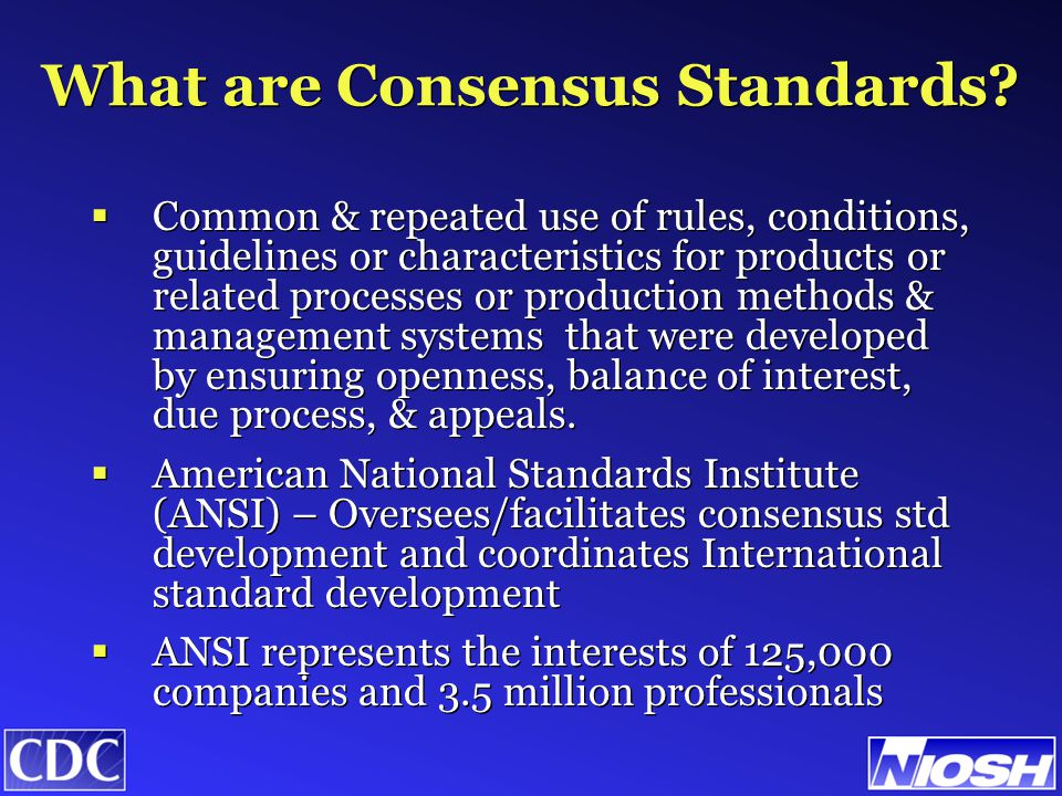American National Standards Institute (ANSI)  ANSI formed in 1916 by 5 engr societies: Am Inst of Elec Engrs (AIEE), Am Soc of Mech Engrs (ASME), Am Soc of Civil Engrs (ASCE), Am Inst of Mining and Metallurgical Engrs (AIME), Am Soc for Testing Materials (ASTM)  Standards are written by standard developers  ANSI accredits the procedures that are used:  Consensus among all interested parties  Broad based public review  Consideration of and response to comments  Incorporation of submitted changes  Possibility of appeal for violating principles  ANSI formed in 1916 by 5 engr societies: Am Inst of Elec Engrs (AIEE), Am Soc of Mech Engrs (ASME), Am Soc of Civil Engrs (ASCE), Am Inst of Mining and Metallurgical Engrs (AIME), Am Soc for Testing Materials (ASTM)  Standards are written by standard developers  ANSI accredits the procedures that are used:  Consensus among all interested parties  Broad based public review  Consideration of and response to comments  Incorporation of submitted changes  Possibility of appeal for violating principles
