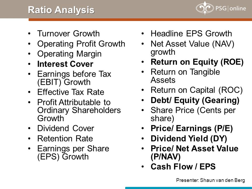 Turnover Growth Operating Profit Growth Operating Margin Interest Cover Earnings before Tax (EBIT) Growth Effective Tax Rate Profit Attributable to Ordinary Shareholders Growth Dividend Cover Retention Rate Earnings per Share (EPS) Growth Ratio Analysis Headline EPS Growth Net Asset Value (NAV) growth Return on Equity (ROE) Return on Tangible Assets Return on Capital (ROC) Debt/ Equity (Gearing) Share Price (Cents per share) Price/ Earnings (P/E) Dividend Yield (DY) Price/ Net Asset Value (P/NAV) Cash Flow / EPS Presenter: Shaun van den Berg