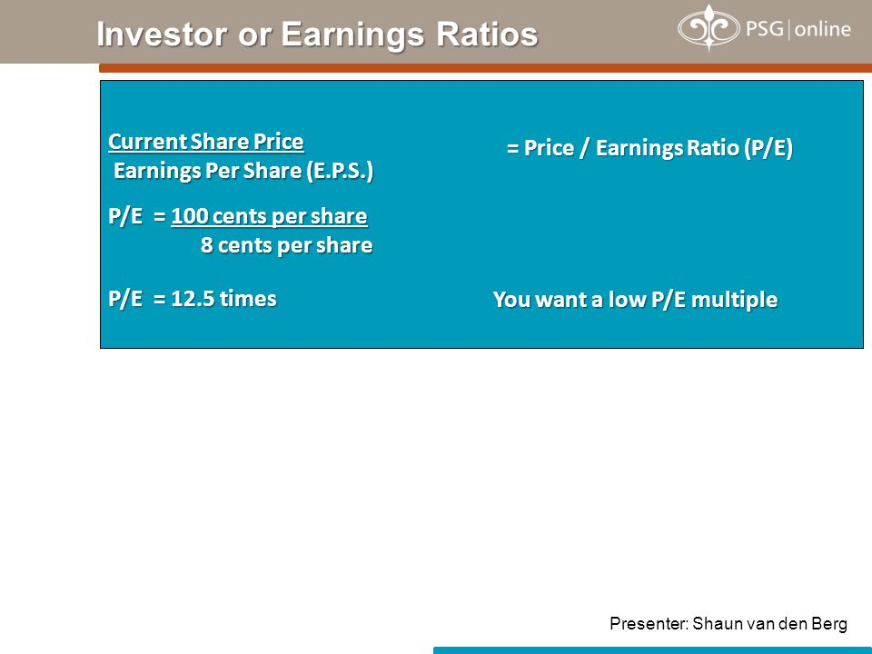 Investor or Earnings Ratios Current Share Price Earnings Per Share (E.P.S.) = Price / Earnings Ratio (P/E) P/E = 100 cents per share 8 cents per share P/E = 12.5 times You want a low P/E multiple Presenter: Shaun van den Berg