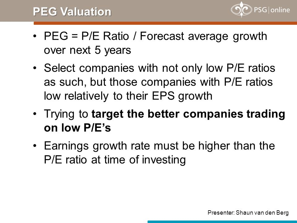 PEG = P/E Ratio / Forecast average growth over next 5 years Select companies with not only low P/E ratios as such, but those companies with P/E ratios low relatively to their EPS growth Trying to target the better companies trading on low P/E's Earnings growth rate must be higher than the P/E ratio at time of investing PEG Valuation Presenter: Shaun van den Berg