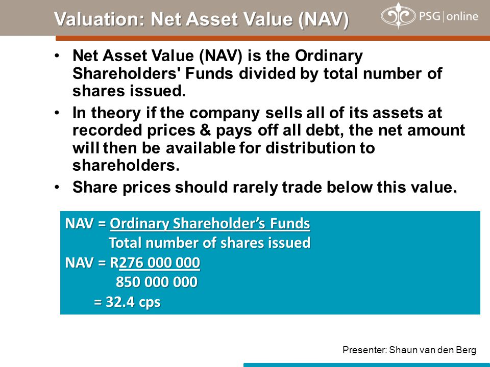 Net Asset Value (NAV) is the Ordinary Shareholders' Funds divided by total number of shares issued. In theory if the company sells all of its assets a