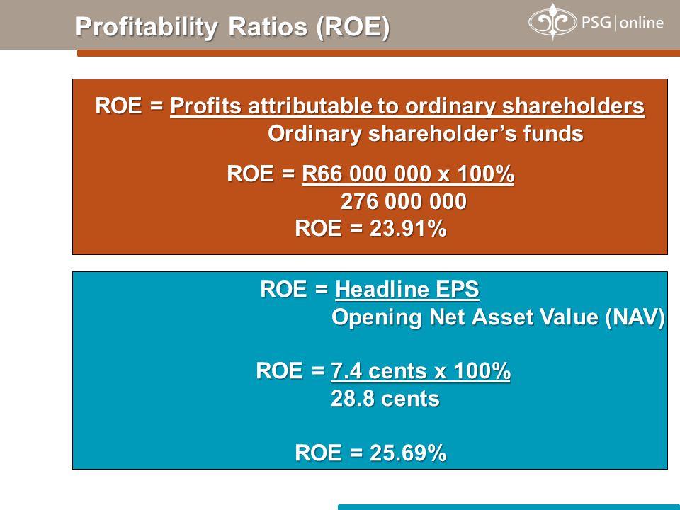 Profitability Ratios (ROE) ROE = Profits attributable to ordinary shareholders Ordinary shareholder's funds ROE = R66 000 000 x 100% 276 000 000 ROE =